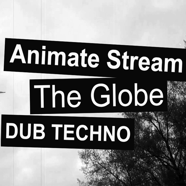 DUB TECHNO — Animate Stream — The Globe